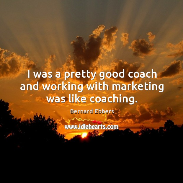 Image, I was a pretty good coach and working with marketing was like coaching.