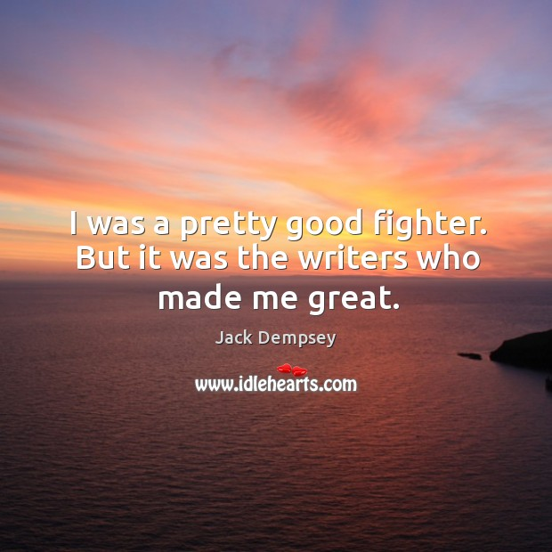 I was a pretty good fighter. But it was the writers who made me great. Jack Dempsey Picture Quote