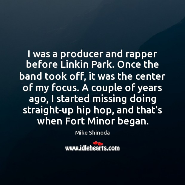 I was a producer and rapper before Linkin Park. Once the band Mike Shinoda Picture Quote
