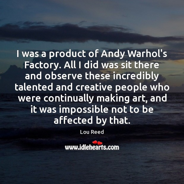 Image, I was a product of Andy Warhol's Factory. All I did was