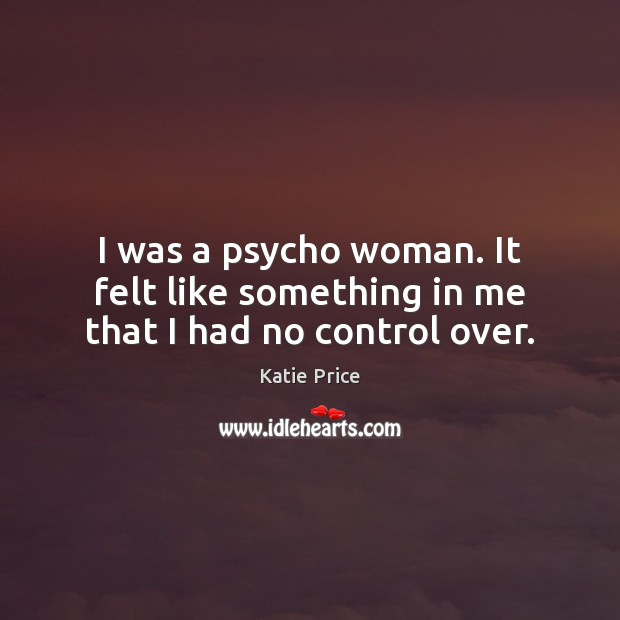 I was a psycho woman. It felt like something in me that I had no control over. Katie Price Picture Quote