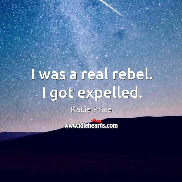 I was a real rebel. I got expelled. Katie Price Picture Quote