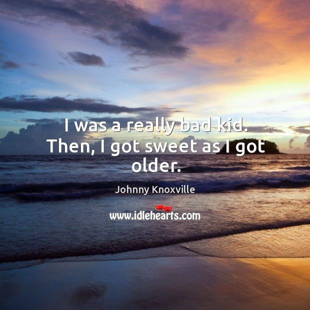 I was a really bad kid. Then, I got sweet as I got older. Johnny Knoxville Picture Quote