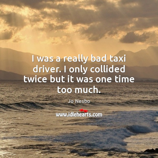 I was a really bad taxi driver. I only collided twice but it was one time too much. Jo Nesbo Picture Quote
