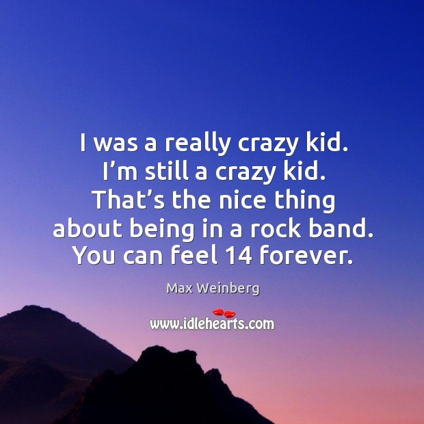 I was a really crazy kid. I'm still a crazy kid. That's the nice thing about being in a rock band. Image