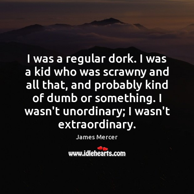 I was a regular dork. I was a kid who was scrawny James Mercer Picture Quote