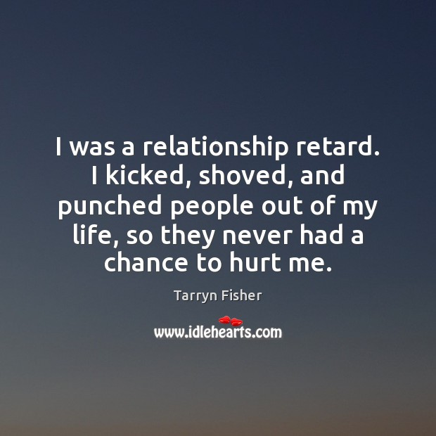 I was a relationship retard. I kicked, shoved, and punched people out Image