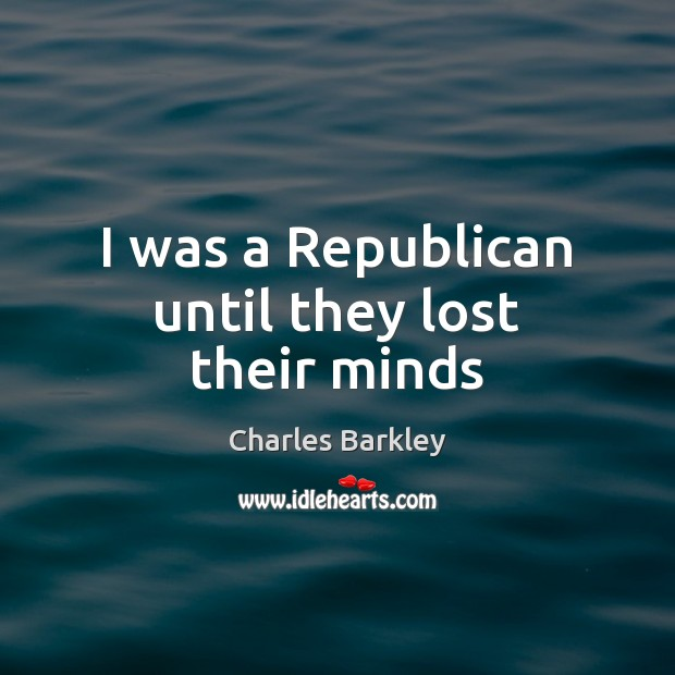 I was a Republican until they lost their minds Charles Barkley Picture Quote