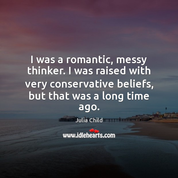 I was a romantic, messy thinker. I was raised with very conservative Julia Child Picture Quote