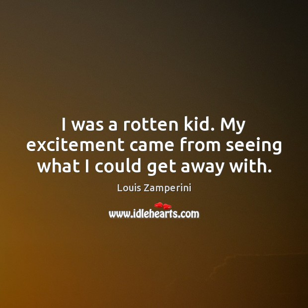 I was a rotten kid. My excitement came from seeing what I could get away with. Louis Zamperini Picture Quote