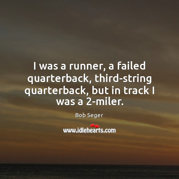 I was a runner, a failed quarterback, third-string quarterback, but in track Bob Seger Picture Quote
