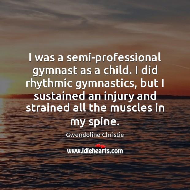 Image, I was a semi-professional gymnast as a child. I did rhythmic gymnastics,