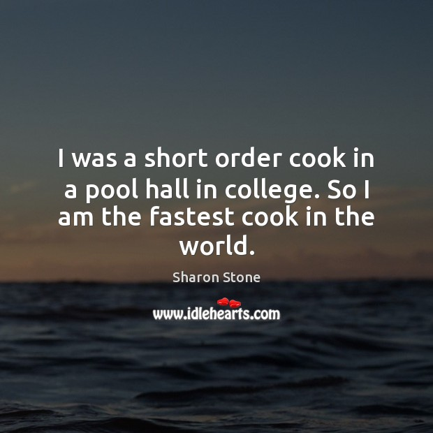 I was a short order cook in a pool hall in college. So I am the fastest cook in the world. Sharon Stone Picture Quote