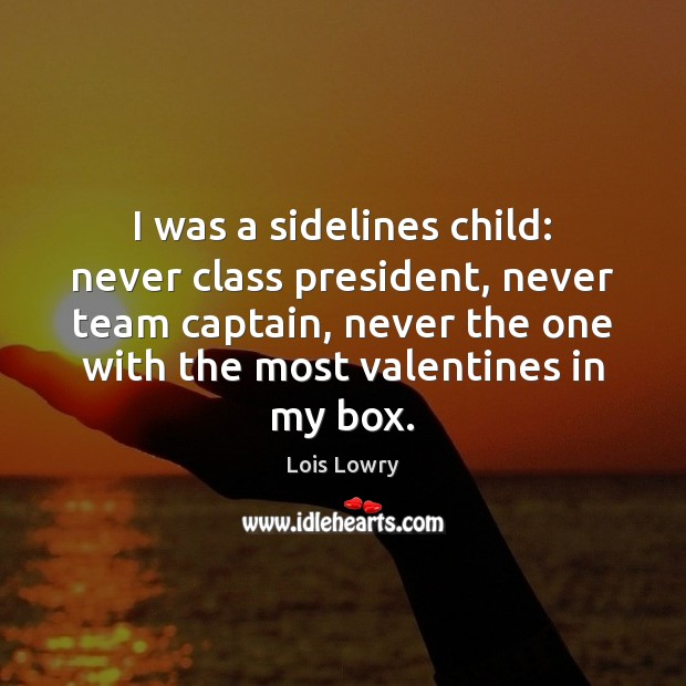 I was a sidelines child: never class president, never team captain, never Lois Lowry Picture Quote