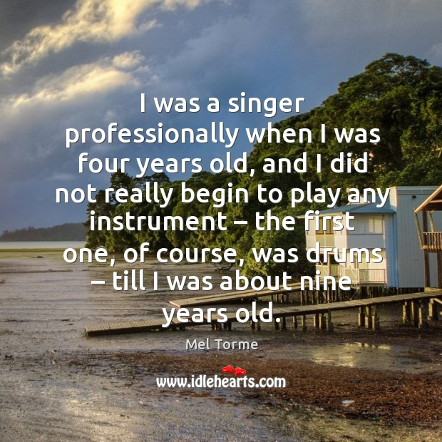 I was a singer professionally when I was four years old, and I did not really begin Image