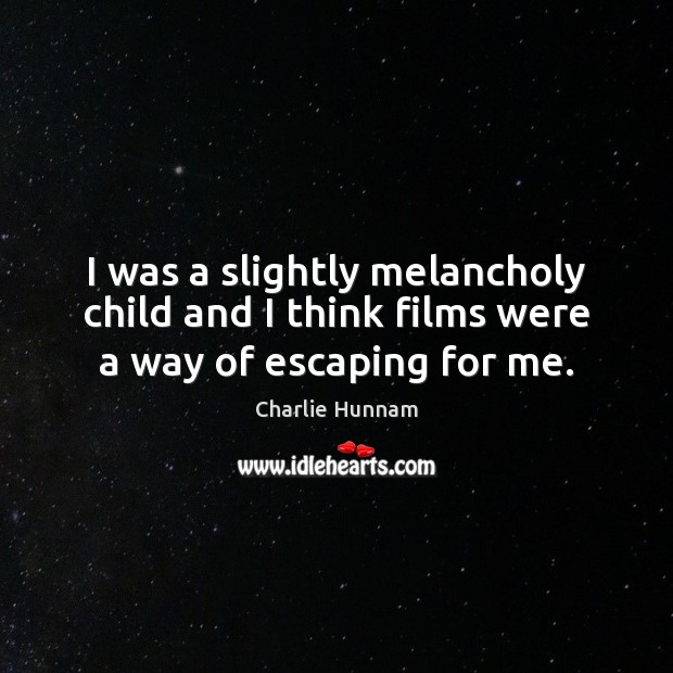 I was a slightly melancholy child and I think films were a way of escaping for me. Image