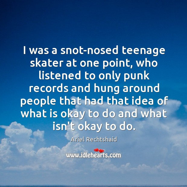 Image, I was a snot-nosed teenage skater at one point, who listened to
