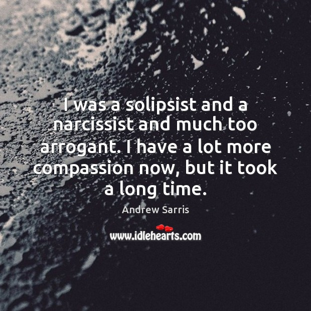 Image, I was a solipsist and a narcissist and much too arrogant. I