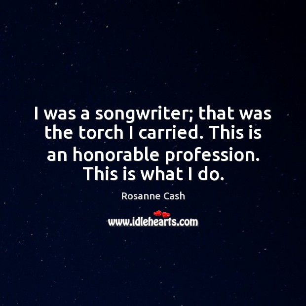 I was a songwriter; that was the torch I carried. This is Rosanne Cash Picture Quote
