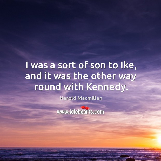 I was a sort of son to ike, and it was the other way round with kennedy. Harold Macmillan Picture Quote