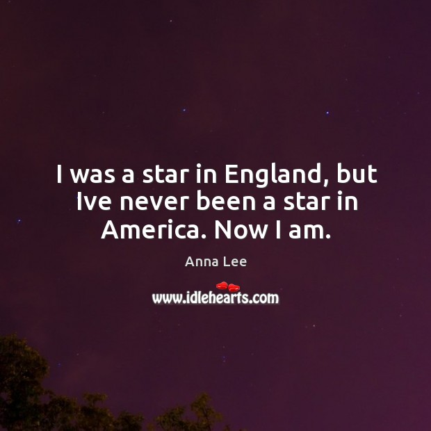I was a star in England, but Ive never been a star in America. Now I am. Image