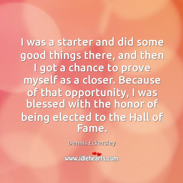I was a starter and did some good things there, and then I got a chance to prove myself as a closer. Dennis Eckersley Picture Quote