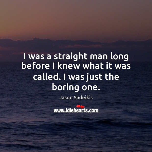 I was a straight man long before I knew what it was called. I was just the boring one. Jason Sudeikis Picture Quote