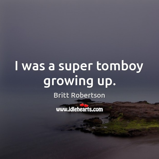 Image, I was a super tomboy growing up.