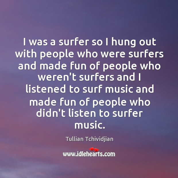 I was a surfer so I hung out with people who were Image