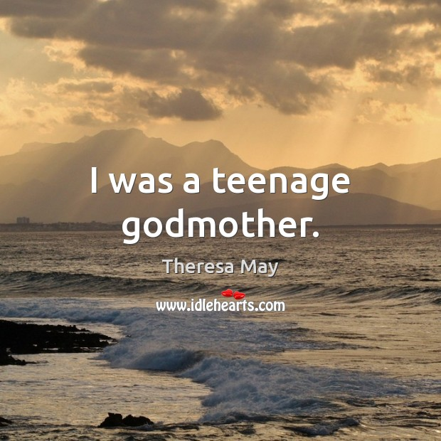 I was a teenage Godmother. Theresa May Picture Quote