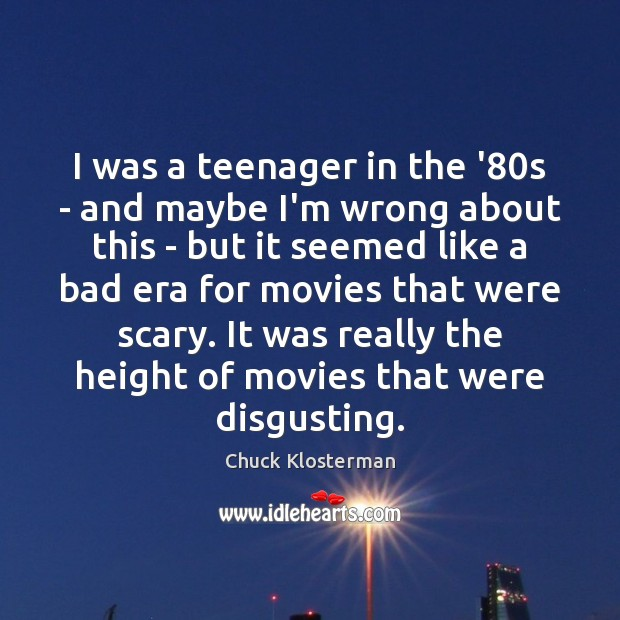 I was a teenager in the '80s – and maybe I'm Chuck Klosterman Picture Quote