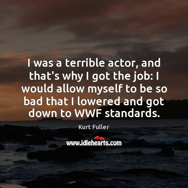 I was a terrible actor, and that's why I got the job: Kurt Fuller Picture Quote