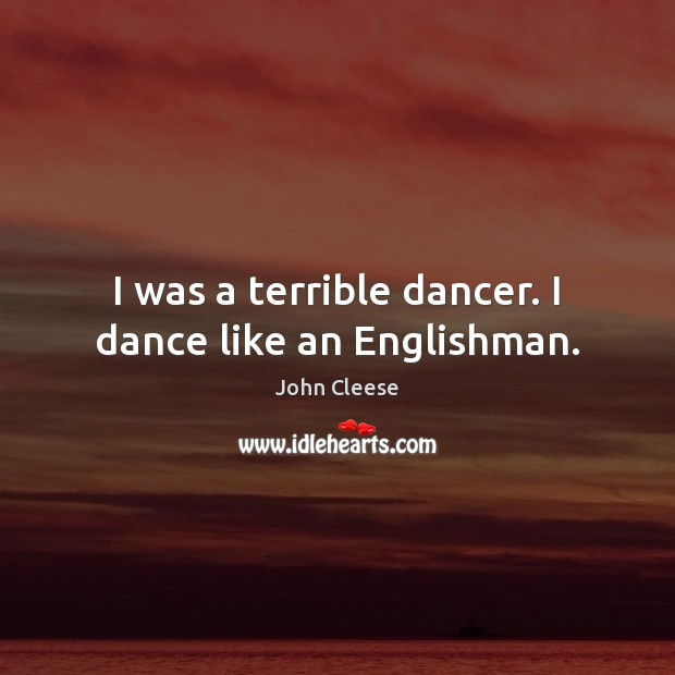 I was a terrible dancer. I dance like an Englishman. John Cleese Picture Quote