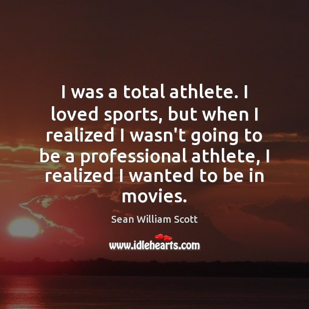 I was a total athlete. I loved sports, but when I realized Sean William Scott Picture Quote