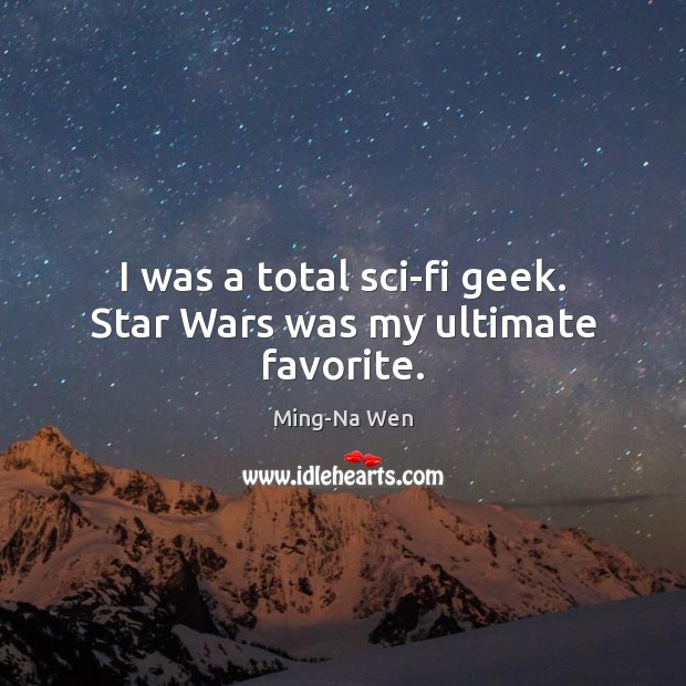 I was a total sci-fi geek. Star Wars was my ultimate favorite. Image