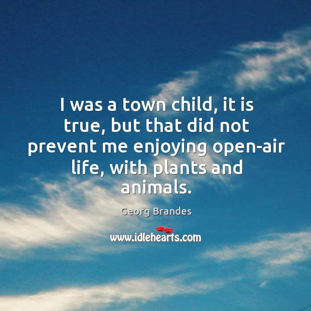 I was a town child, it is true, but that did not prevent me enjoying open-air life, with plants and animals. Georg Brandes Picture Quote