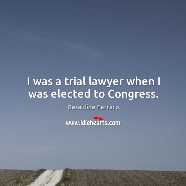 I was a trial lawyer when I was elected to congress. Geraldine Ferraro Picture Quote