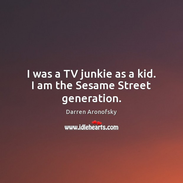 Image, I was a TV junkie as a kid. I am the Sesame Street generation.