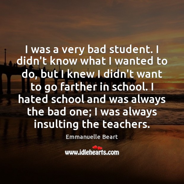 I was a very bad student. I didn't know what I wanted Emmanuelle Beart Picture Quote