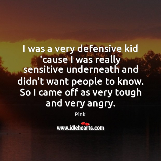 I was a very defensive kid 'cause I was really sensitive underneath Image