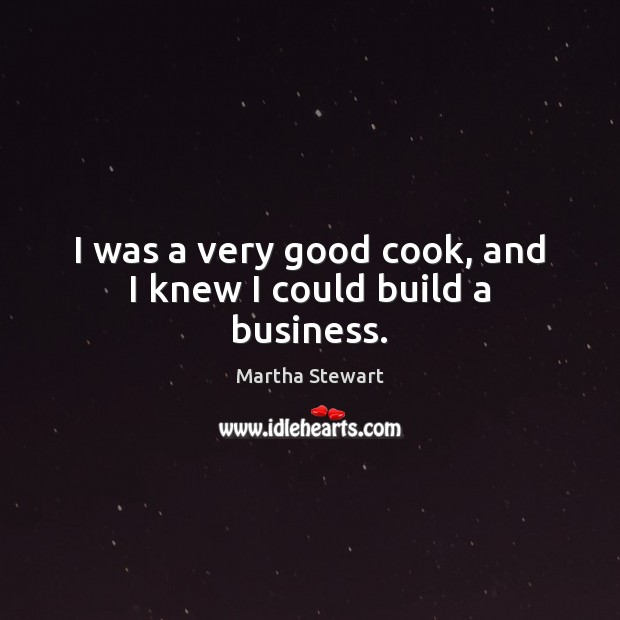 I was a very good cook, and I knew I could build a business. Martha Stewart Picture Quote