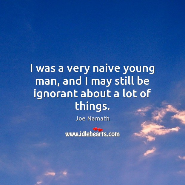 I was a very naive young man, and I may still be ignorant about a lot of things. Joe Namath Picture Quote