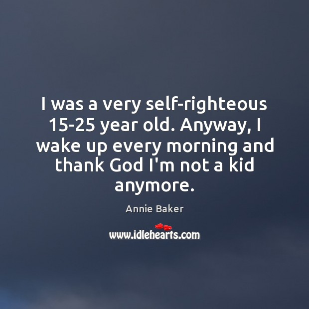 Image, I was a very self-righteous 15-25 year old. Anyway, I wake up