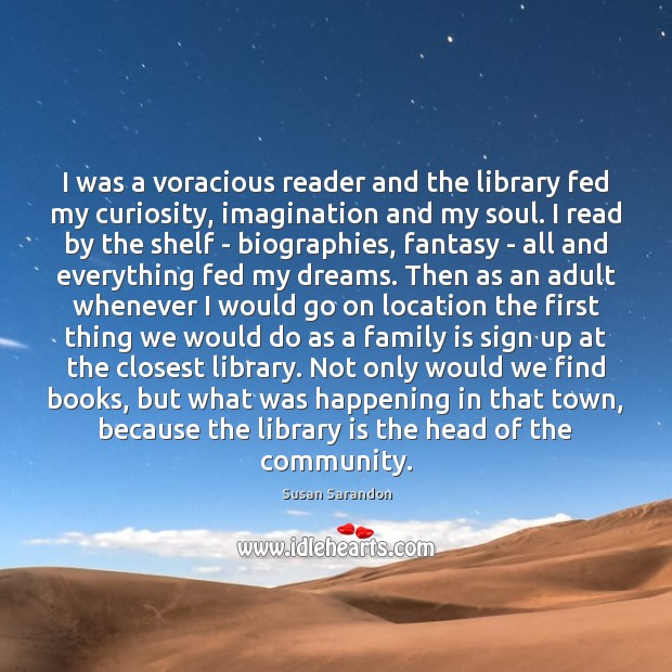 I was a voracious reader and the library fed my curiosity, imagination Susan Sarandon Picture Quote
