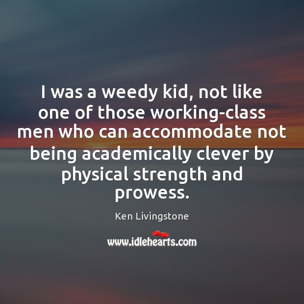 I was a weedy kid, not like one of those working-class men Ken Livingstone Picture Quote