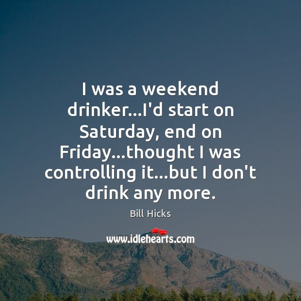 I was a weekend drinker…I'd start on Saturday, end on Friday… Bill Hicks Picture Quote
