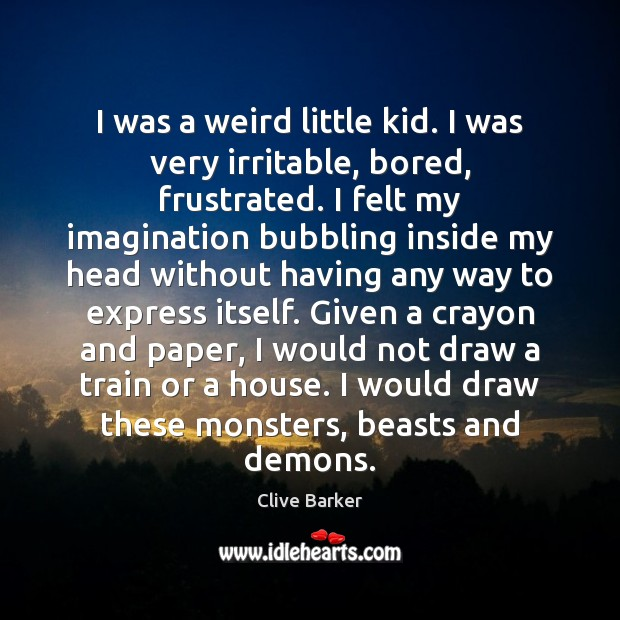 I was a weird little kid. I was very irritable, bored, frustrated. Clive Barker Picture Quote