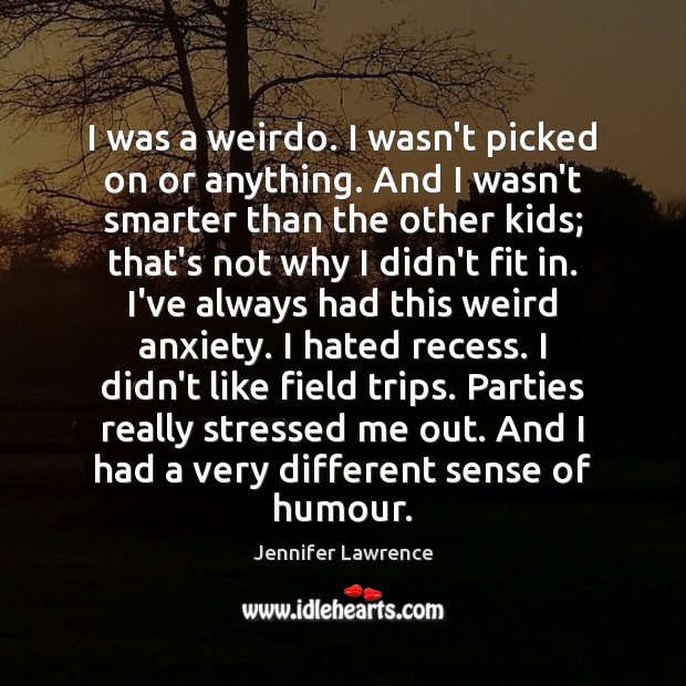 I was a weirdo. I wasn't picked on or anything. And I Jennifer Lawrence Picture Quote