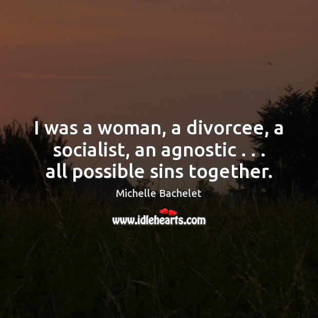 I was a woman, a divorcee, a socialist, an agnostic . . . all possible sins together. Michelle Bachelet Picture Quote