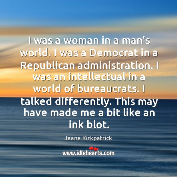 I was a woman in a man's world. I was a democrat in a republican administration. Jeane Kirkpatrick Picture Quote